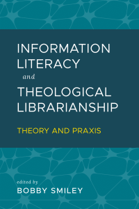 Cover for Information Literacy and Theological Librarianship: Theory & Praxis